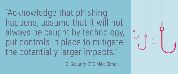 """Acknowledge that phishing happens, assume that it will not always be caught by technology, put controls in place to mitigate the potentially larger impacts."" – CI Security CTO Mike Simon"