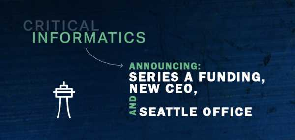 Critical Informatics Announces Series A Funding, Appoints New CEO, Adds Office in Seattle